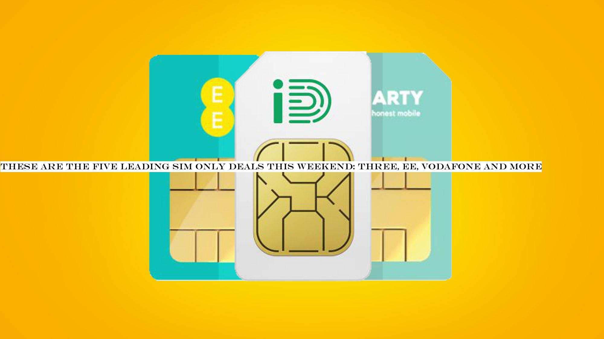 These Are The Five Leading Sim Only Deals This Weekend Three Ee Vodafone And More Theindiansubcontinent